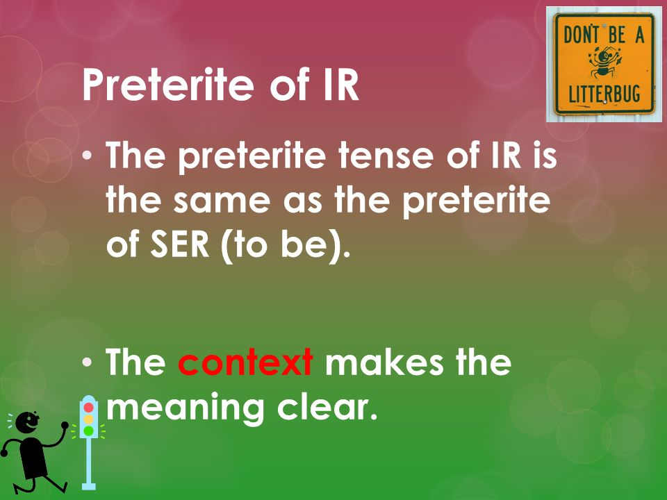 Preterite of IR The preterite tense of IR is the same as the preterite of SER (to be).