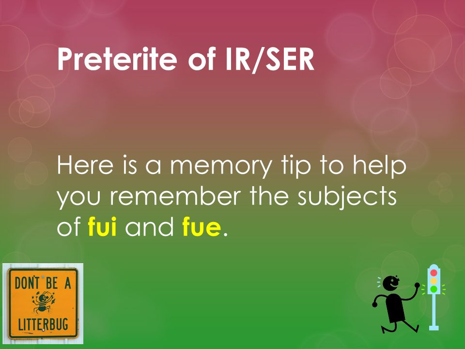 Preterite of IR/SER Here is a memory tip to help you remember the subjects of fui and fue.