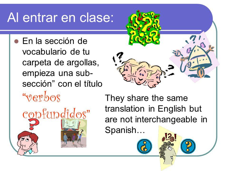 Al entrar en clase: En la sección de vocabulario de tu carpeta de argollas, empieza una sub-sección con el título verbos confundidos