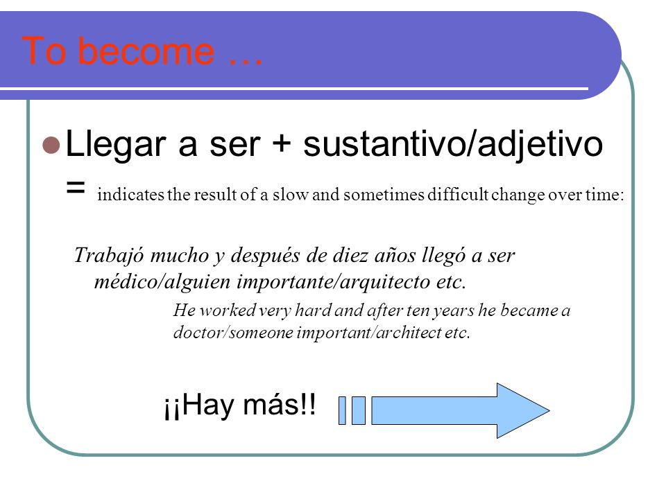 To become …Llegar a ser + sustantivo/adjetivo = indicates the result of a slow and sometimes difficult change over time: