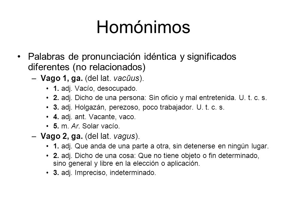 Homónimos Palabras de pronunciación idéntica y significados diferentes (no relacionados) Vago 1, ga. (del lat. vacŭus).