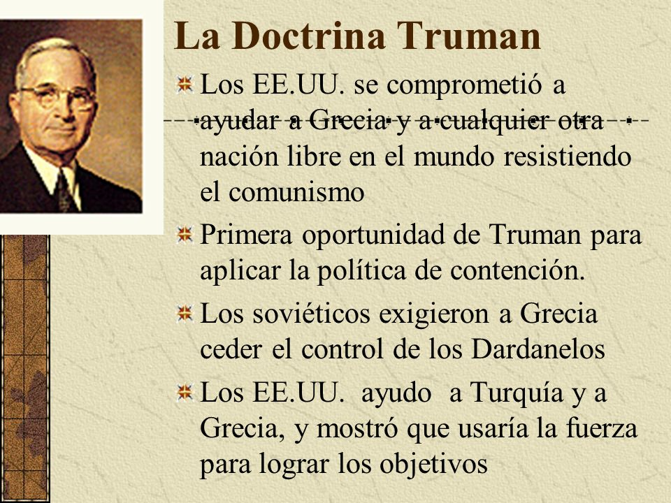 La Doctrina Truman Los EE.UU. se comprometió a ayudar a Grecia y a cualquier otra nación libre en el mundo resistiendo el comunismo.