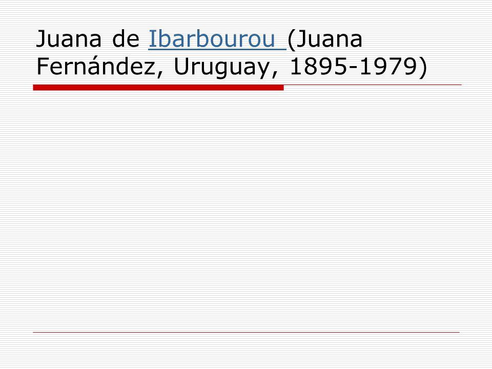 Juana de Ibarbourou (Juana Fernández, Uruguay, 1895-1979)