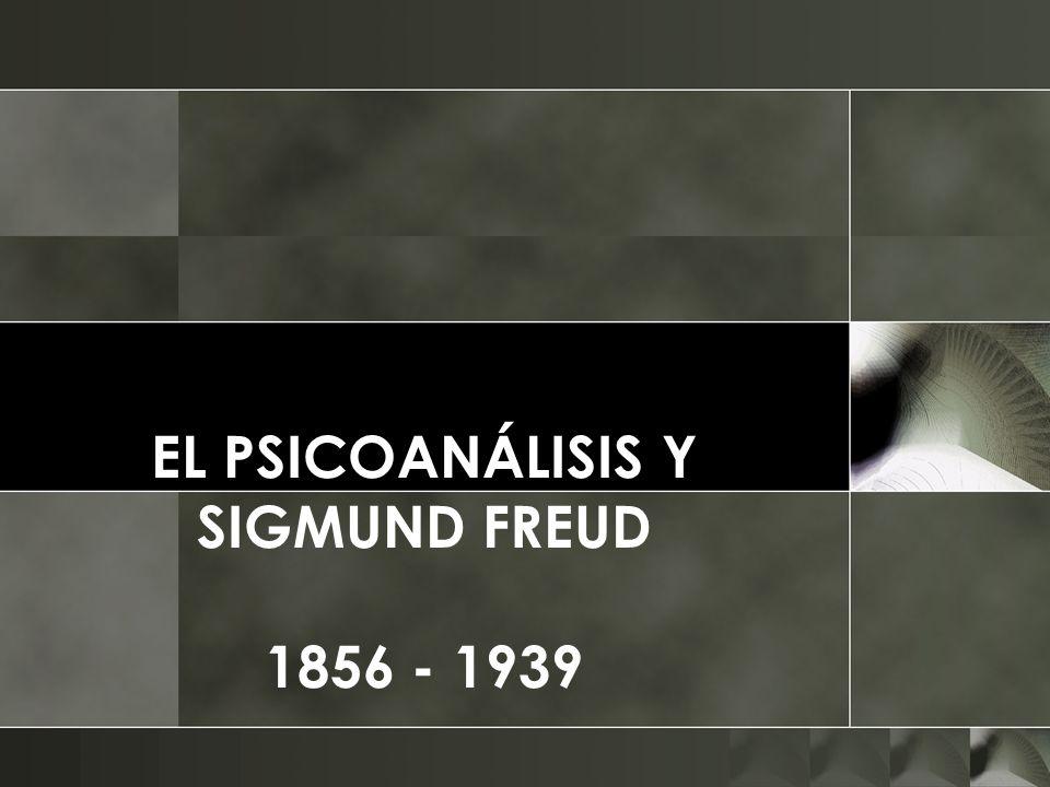 EL PSICOANÁLISIS Y SIGMUND FREUD 1856 - 1939
