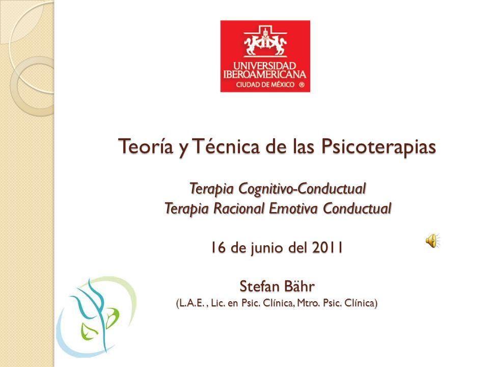 Teoría y Técnica de las Psicoterapias Terapia Cognitivo-Conductual Terapia Racional Emotiva Conductual 16 de junio del 2011 Stefan Bähr (L.A.E.