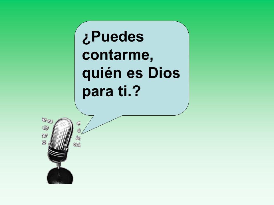¿Puedes contarme, quién es Dios para ti.
