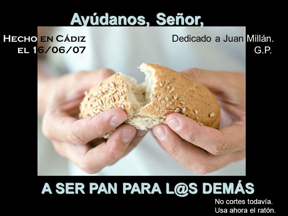 Ayúdanos, Señor, A SER PAN PARA L@S DEMÁS Hecho en Cádiz el 16/06/07