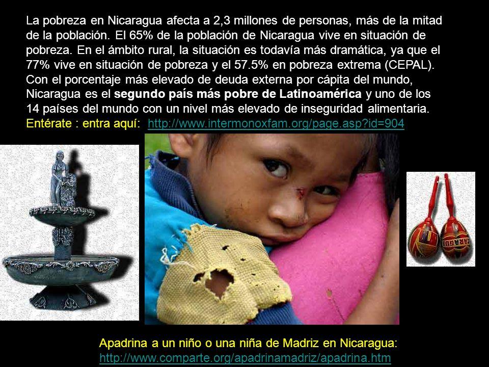 La pobreza en Nicaragua afecta a 2,3 millones de personas, más de la mitad de la población. El 65% de la población de Nicaragua vive en situación de pobreza. En el ámbito rural, la situación es todavía más dramática, ya que el 77% vive en situación de pobreza y el 57.5% en pobreza extrema (CEPAL). Con el porcentaje más elevado de deuda externa por cápita del mundo, Nicaragua es el segundo país más pobre de Latinoamérica y uno de los 14 países del mundo con un nivel más elevado de inseguridad alimentaria. Entérate : entra aquí: http://www.intermonoxfam.org/page.asp id=904