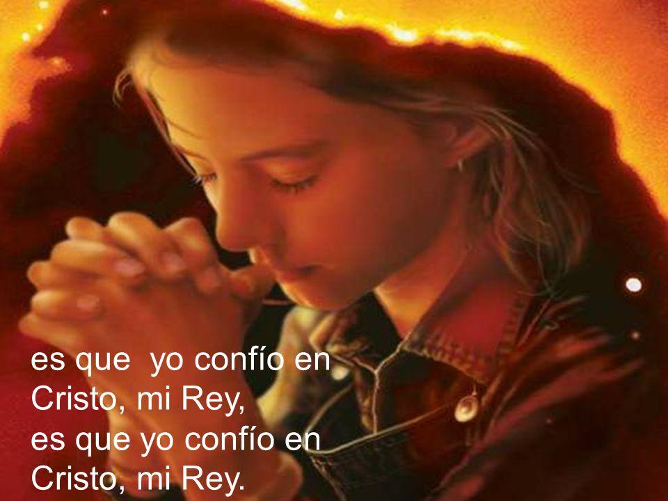 es que yo confío en Cristo, mi Rey,