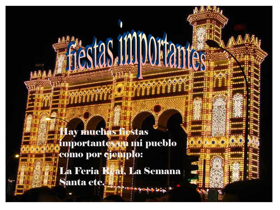 fiestas importantes Hay muchas fiestas importantes en mi pueblo como por ejemplo: La Feria Real, La Semana Santa etc.