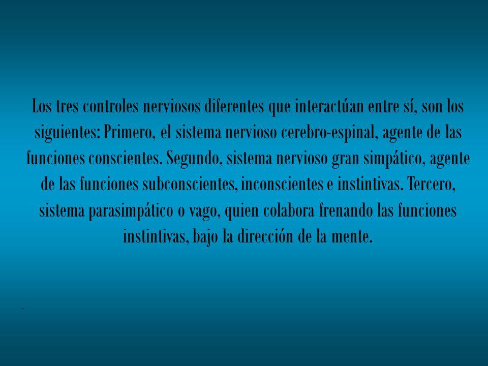 Los tres controles nerviosos diferentes que interactúan entre sí, son los siguientes: Primero, el sistema nervioso cerebro-espinal, agente de las funciones conscientes. Segundo, sistema nervioso gran simpático, agente de las funciones subconscientes, inconscientes e instintivas. Tercero, sistema parasimpático o vago, quien colabora frenando las funciones instintivas, bajo la dirección de la mente.