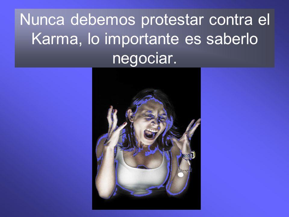 Nunca debemos protestar contra el Karma, lo importante es saberlo negociar.