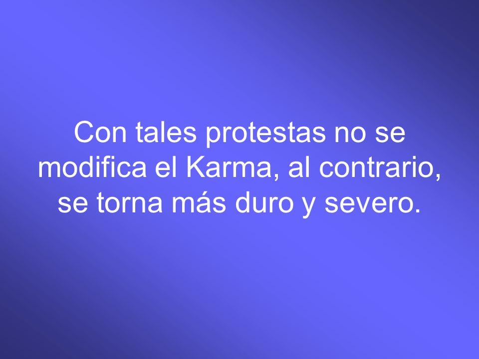 Con tales protestas no se modifica el Karma, al contrario, se torna más duro y severo.