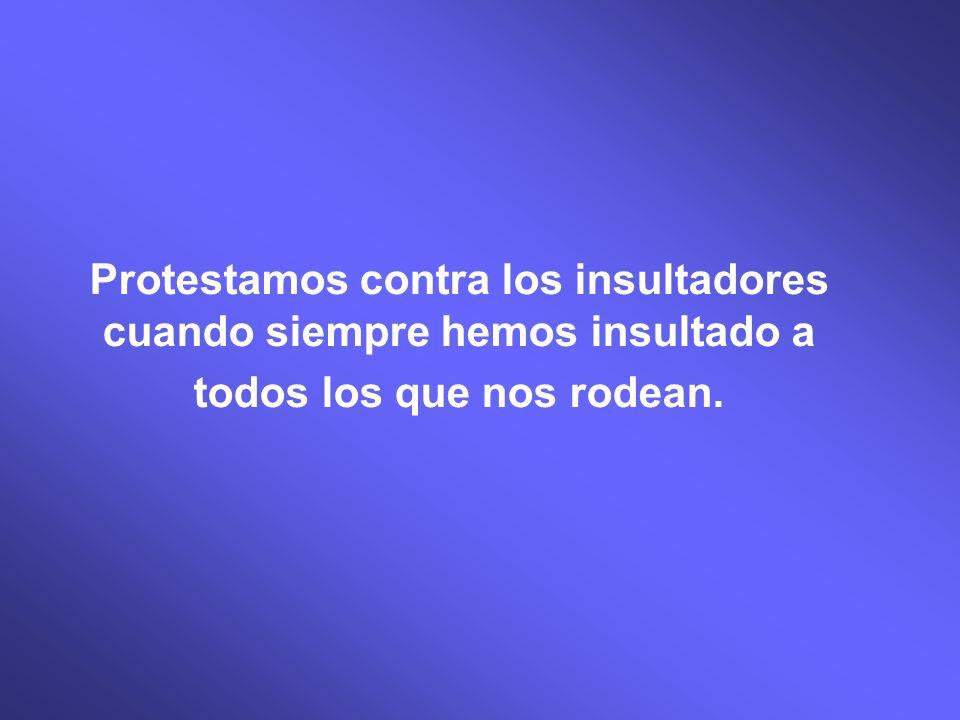 Protestamos contra los insultadores cuando siempre hemos insultado a todos los que nos rodean.