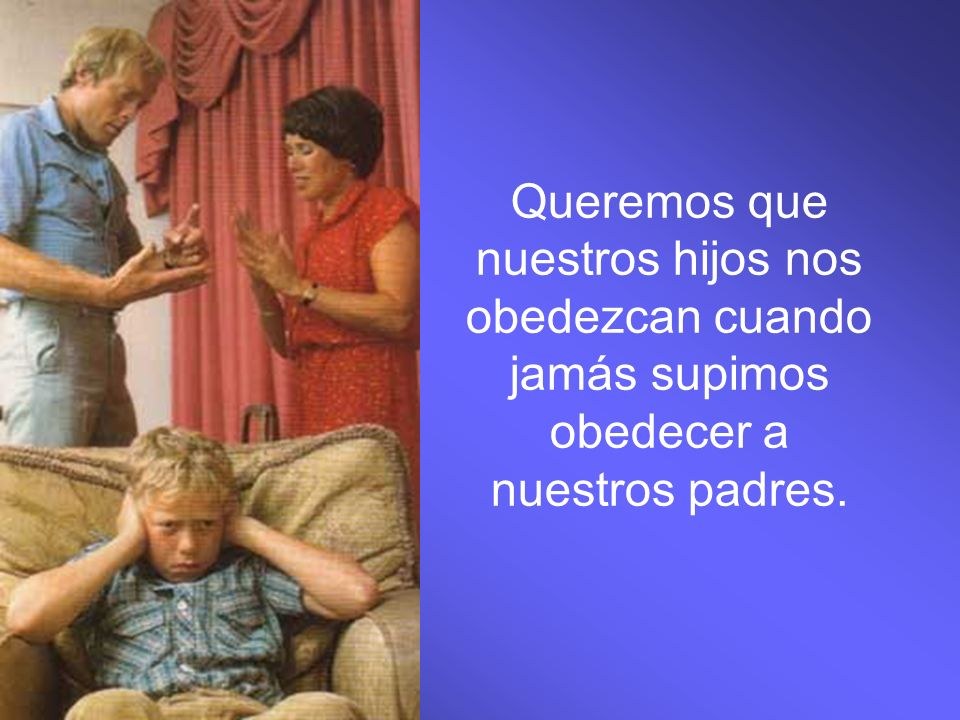 Queremos que nuestros hijos nos obedezcan cuando jamás supimos obedecer a nuestros padres.