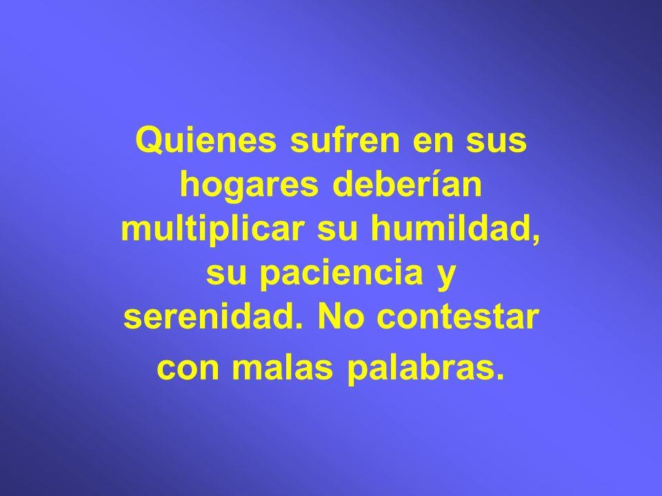 Quienes sufren en sus hogares deberían multiplicar su humildad, su paciencia y serenidad.