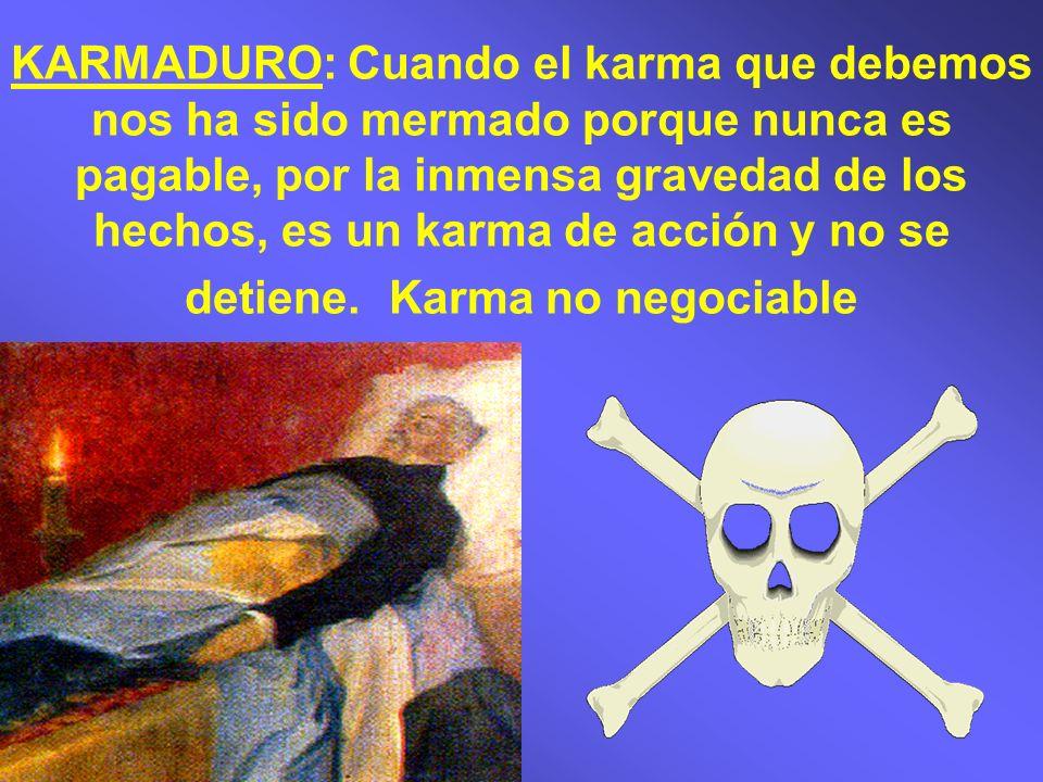 KARMADURO: Cuando el karma que debemos nos ha sido mermado porque nunca es pagable, por la inmensa gravedad de los hechos, es un karma de acción y no se detiene.