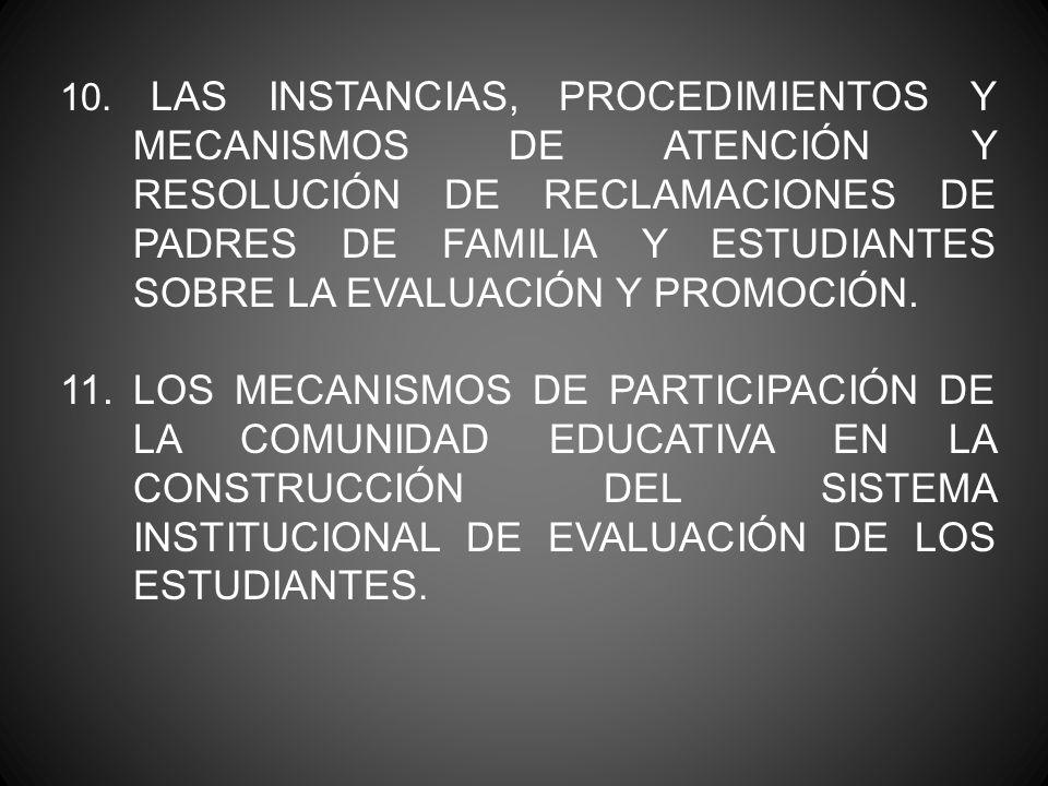 10. LAS INSTANCIAS, PROCEDIMIENTOS Y MECANISMOS DE ATENCIÓN Y RESOLUCIÓN DE RECLAMACIONES DE PADRES DE FAMILIA Y ESTUDIANTES SOBRE LA EVALUACIÓN Y PROMOCIÓN.