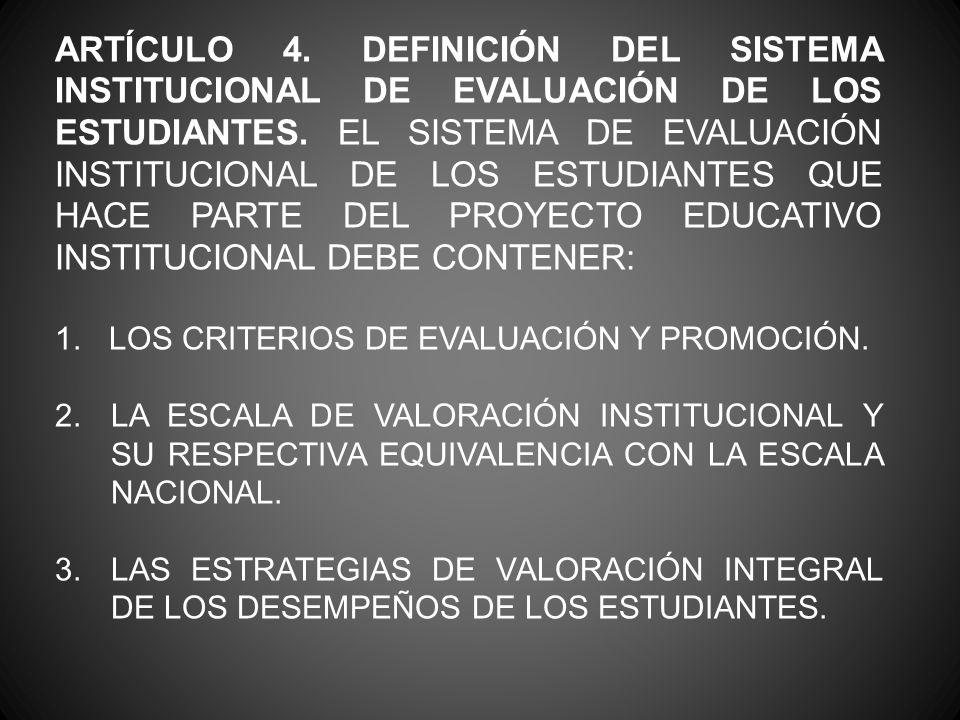 ARTÍCULO 4. DEFINICIÓN DEL SISTEMA INSTITUCIONAL DE EVALUACIÓN DE LOS ESTUDIANTES. EL SISTEMA DE EVALUACIÓN INSTITUCIONAL DE LOS ESTUDIANTES QUE HACE PARTE DEL PROYECTO EDUCATIVO INSTITUCIONAL DEBE CONTENER: