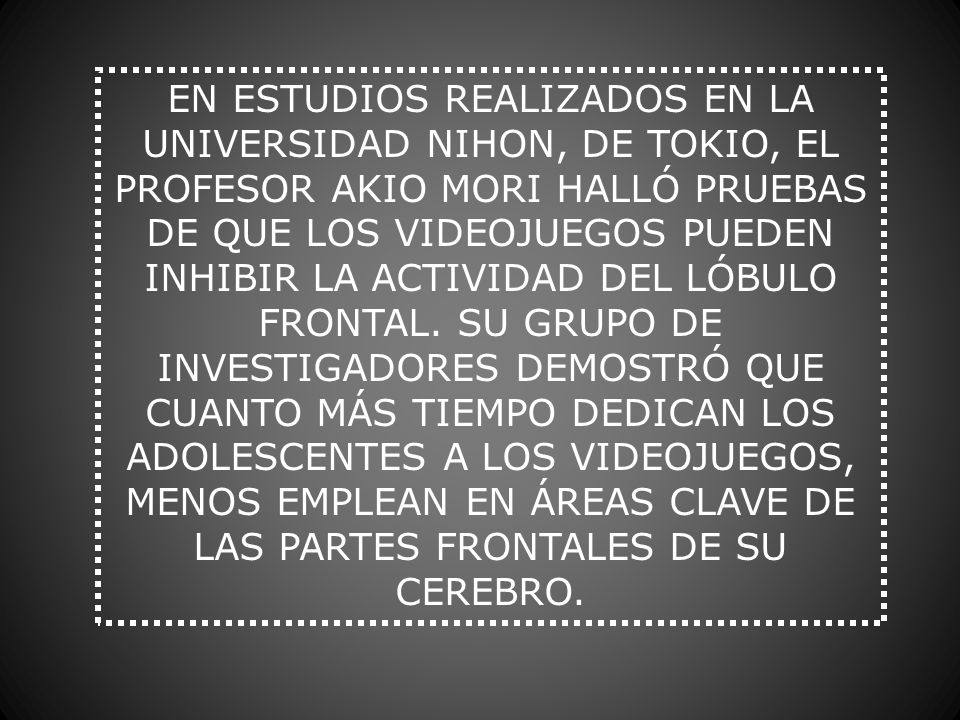 EN ESTUDIOS REALIZADOS EN LA UNIVERSIDAD NIHON, DE TOKIO, EL PROFESOR AKIO MORI HALLÓ PRUEBAS DE QUE LOS VIDEOJUEGOS PUEDEN INHIBIR LA ACTIVIDAD DEL LÓBULO FRONTAL.