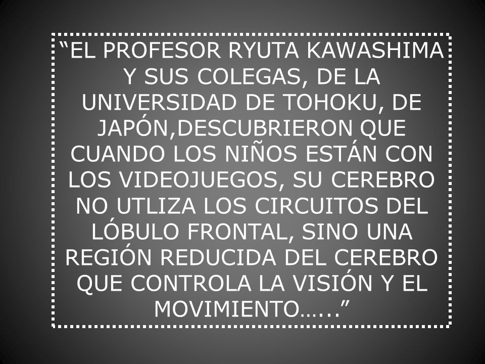 EL PROFESOR RYUTA KAWASHIMA Y SUS COLEGAS, DE LA UNIVERSIDAD DE TOHOKU, DE JAPÓN,DESCUBRIERON QUE CUANDO LOS NIÑOS ESTÁN CON LOS VIDEOJUEGOS, SU CEREBRO NO UTLIZA LOS CIRCUITOS DEL LÓBULO FRONTAL, SINO UNA REGIÓN REDUCIDA DEL CEREBRO QUE CONTROLA LA VISIÓN Y EL MOVIMIENTO…...