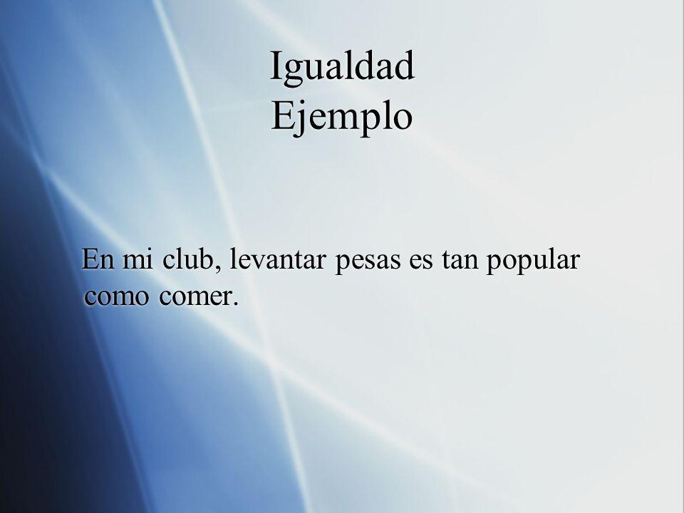 Igualdad Ejemplo En mi club, levantar pesas es tan popular como comer.
