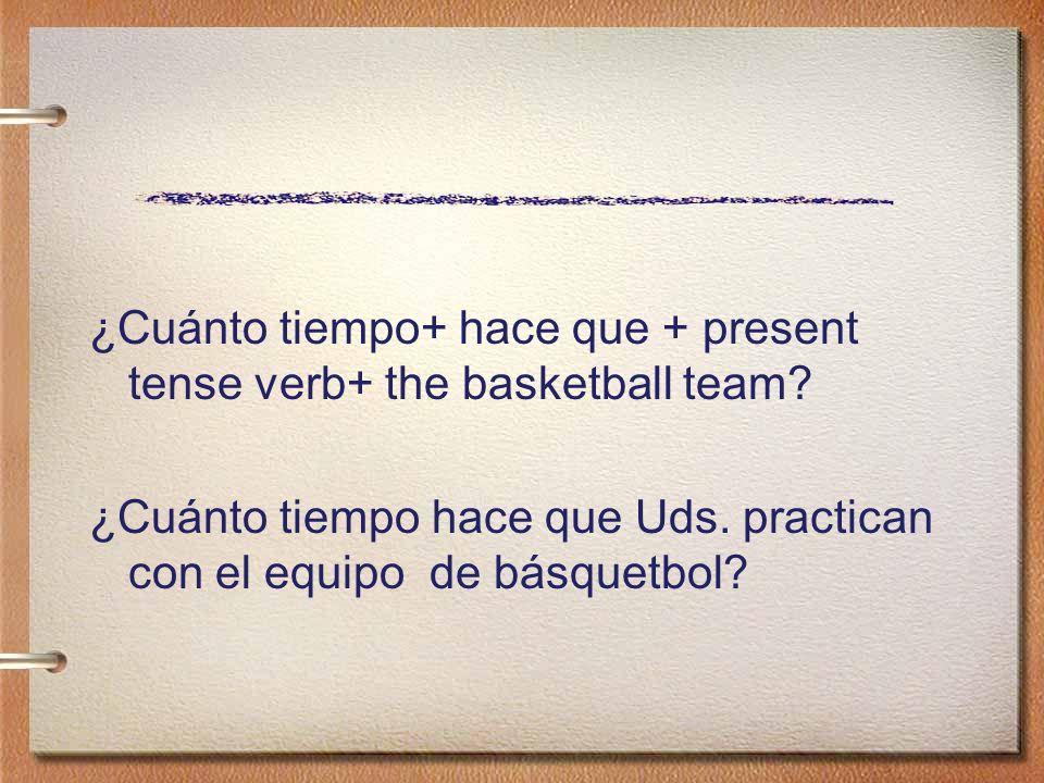 ¿Cuánto tiempo+ hace que + present tense verb+ the basketball team