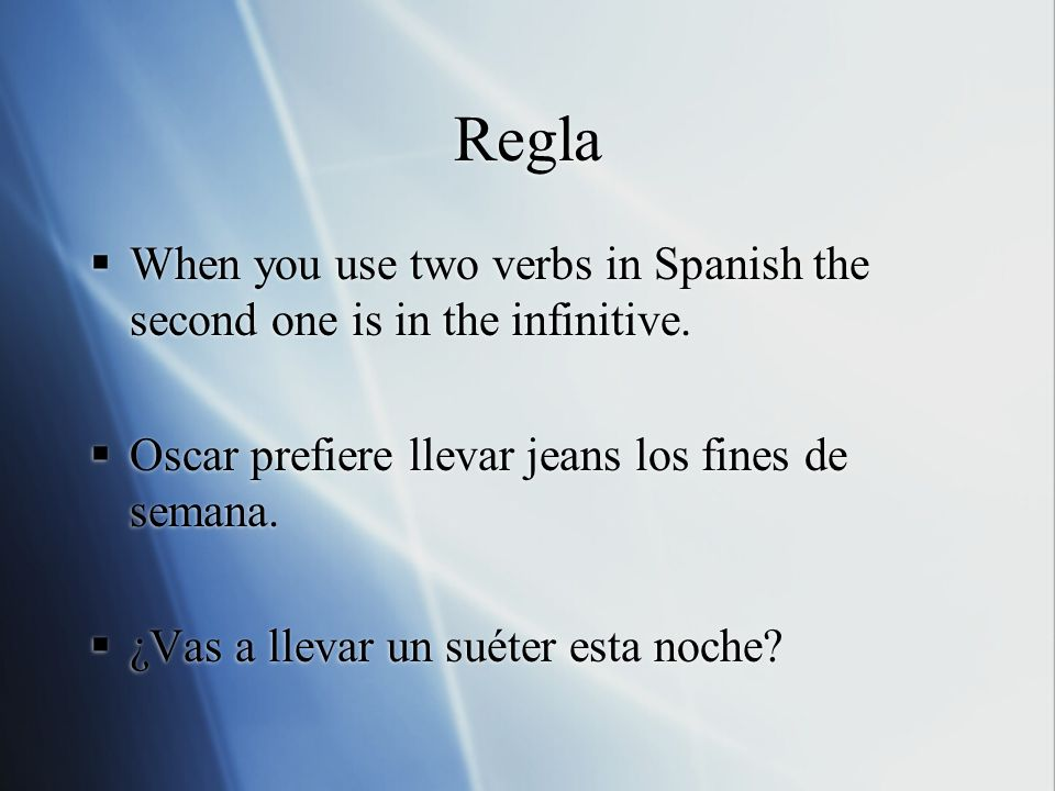 ReglaWhen you use two verbs in Spanish the second one is in the infinitive. Oscar prefiere llevar jeans los fines de semana.