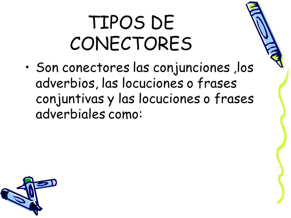 TIPOS DE CONECTORES Son conectores las conjunciones ,los adverbios, las locuciones o frases conjuntivas y las locuciones o frases adverbiales como: