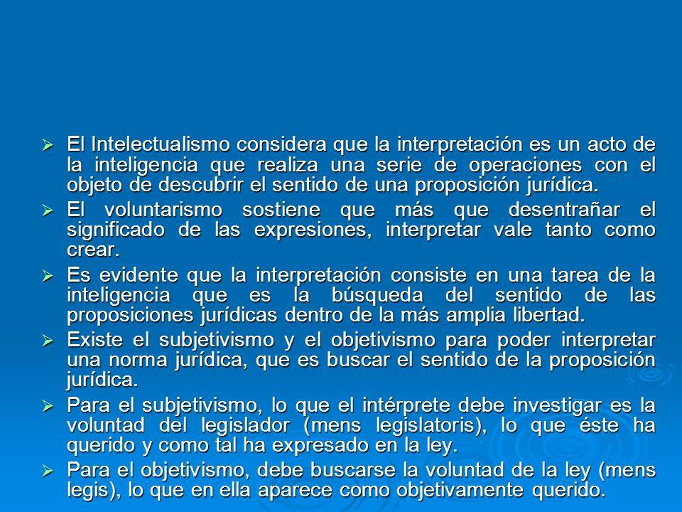 El Intelectualismo considera que la interpretación es un acto de la inteligencia que realiza una serie de operaciones con el objeto de descubrir el sentido de una proposición jurídica.