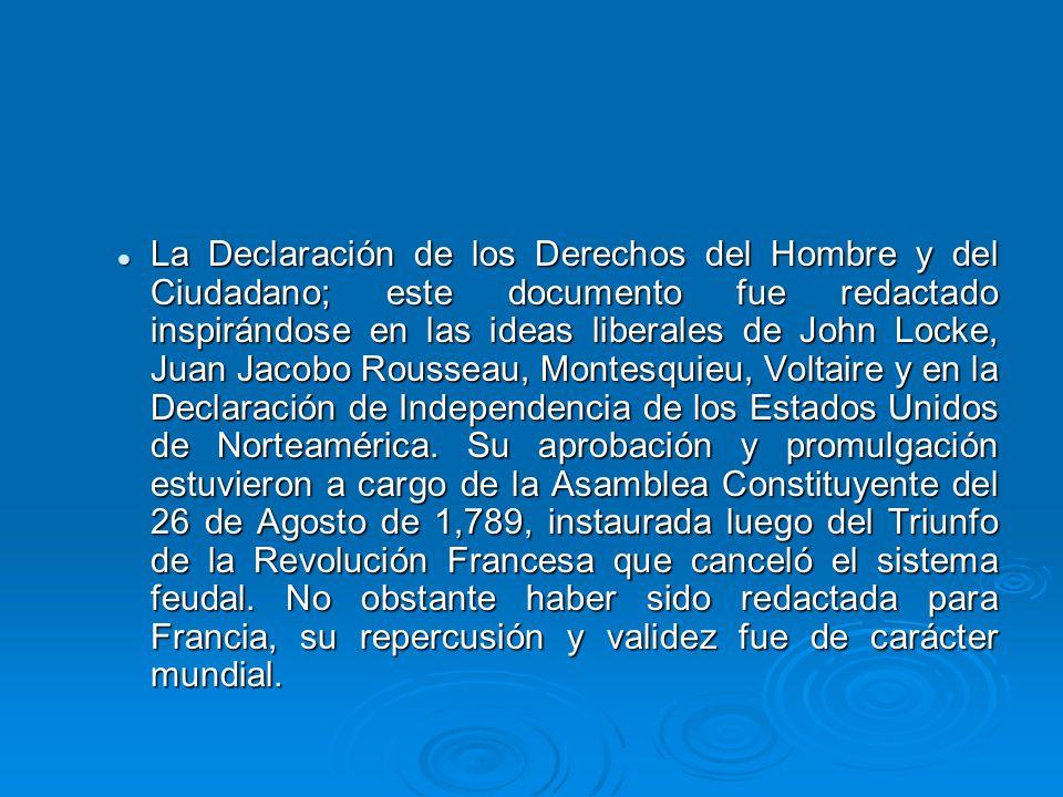 La Declaración de los Derechos del Hombre y del Ciudadano; este documento fue redactado inspirándose en las ideas liberales de John Locke, Juan Jacobo Rousseau, Montesquieu, Voltaire y en la Declaración de Independencia de los Estados Unidos de Norteamérica.