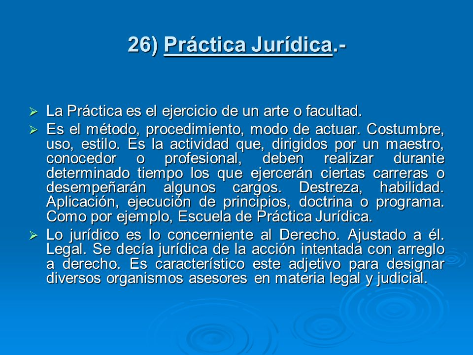 26) Práctica Jurídica.- La Práctica es el ejercicio de un arte o facultad.