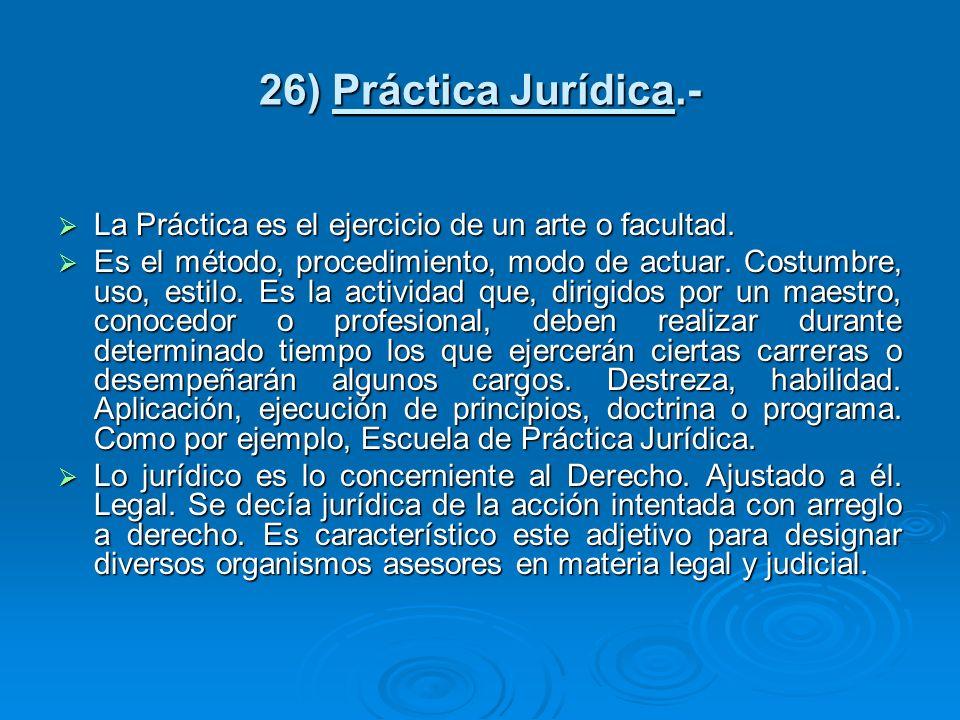 26) Práctica Jurídica.-La Práctica es el ejercicio de un arte o facultad.