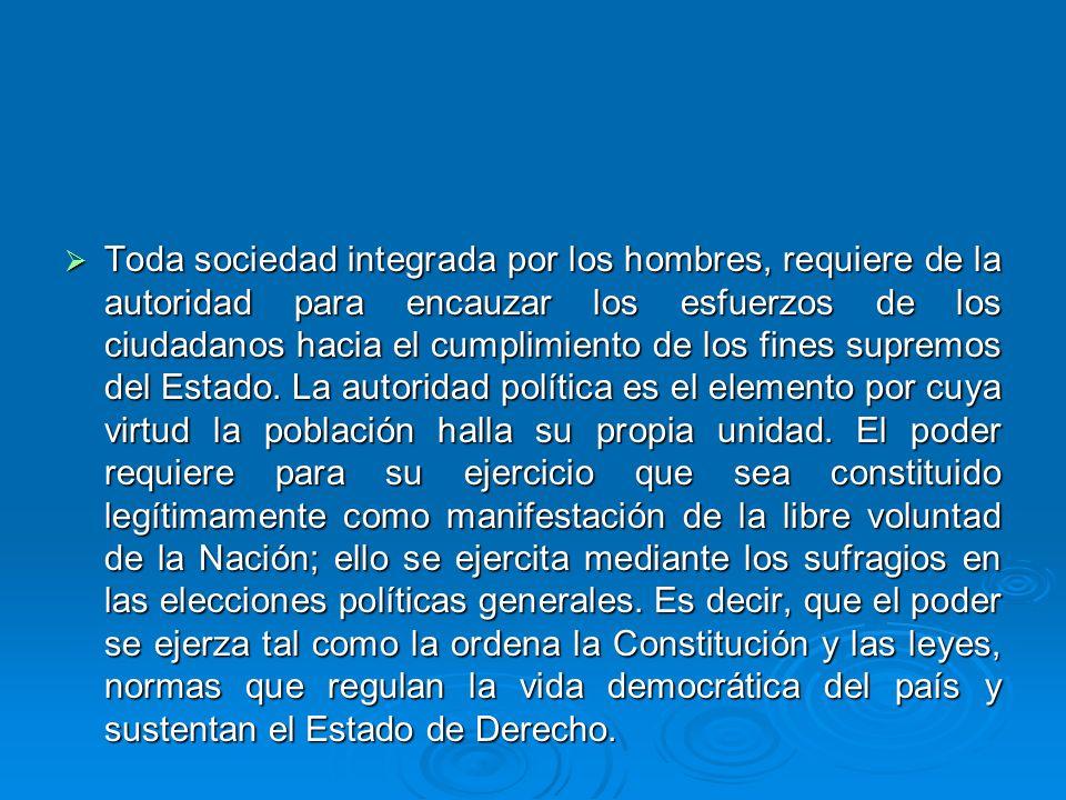 Toda sociedad integrada por los hombres, requiere de la autoridad para encauzar los esfuerzos de los ciudadanos hacia el cumplimiento de los fines supremos del Estado.