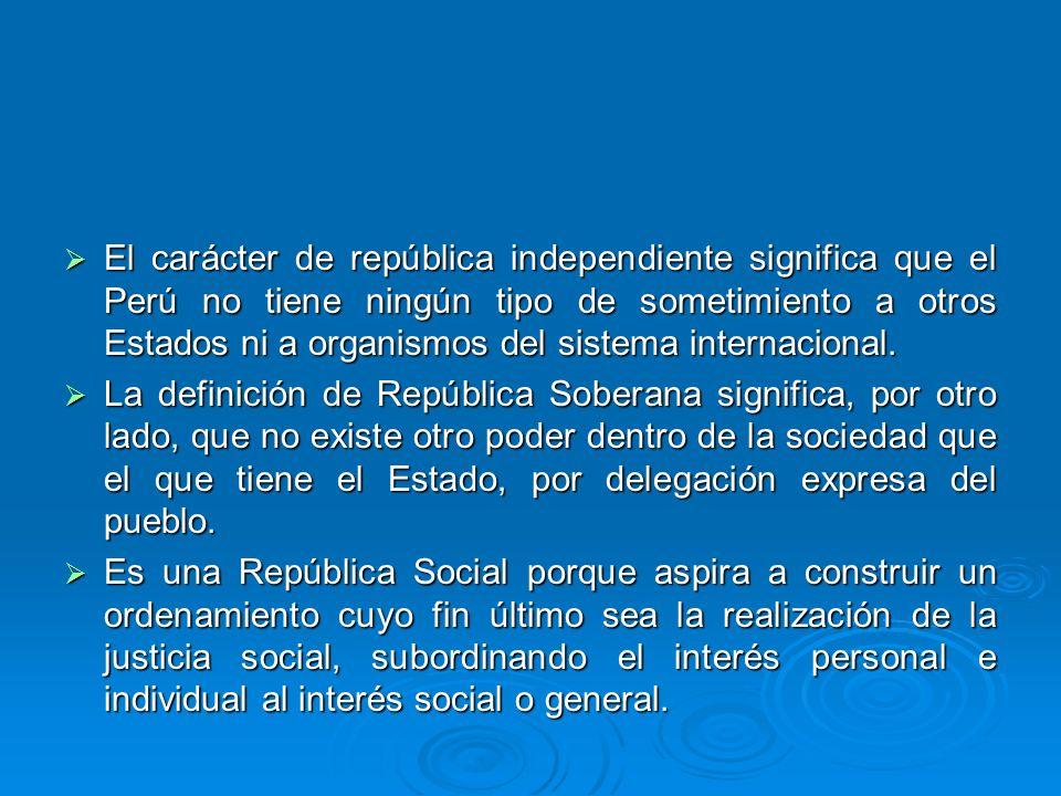 El carácter de república independiente significa que el Perú no tiene ningún tipo de sometimiento a otros Estados ni a organismos del sistema internacional.
