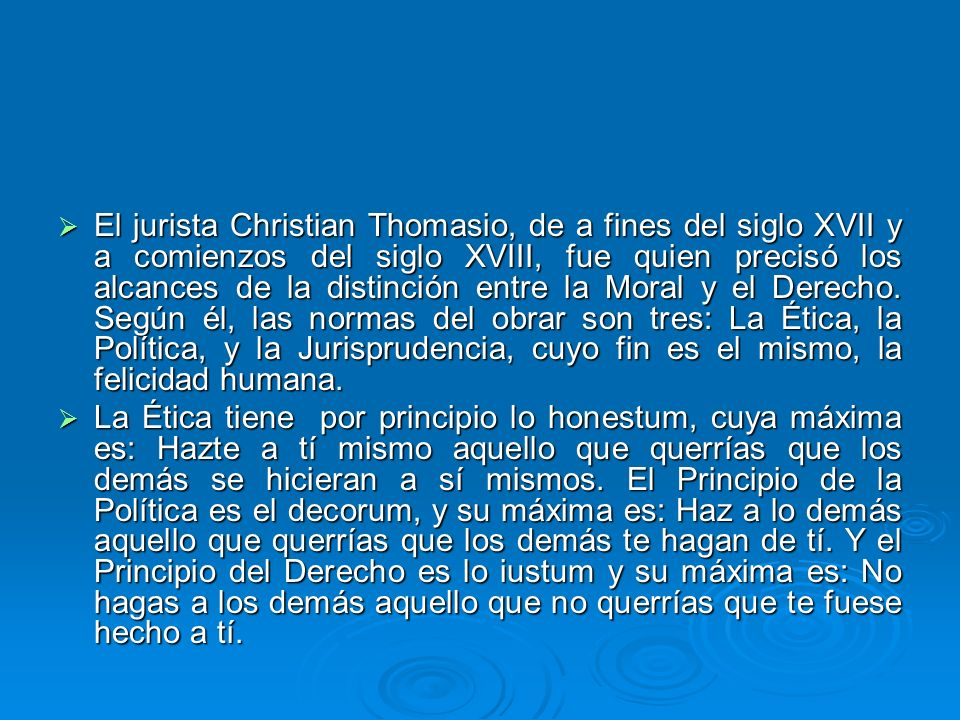 El jurista Christian Thomasio, de a fines del siglo XVII y a comienzos del siglo XVIII, fue quien precisó los alcances de la distinción entre la Moral y el Derecho. Según él, las normas del obrar son tres: La Ética, la Política, y la Jurisprudencia, cuyo fin es el mismo, la felicidad humana.