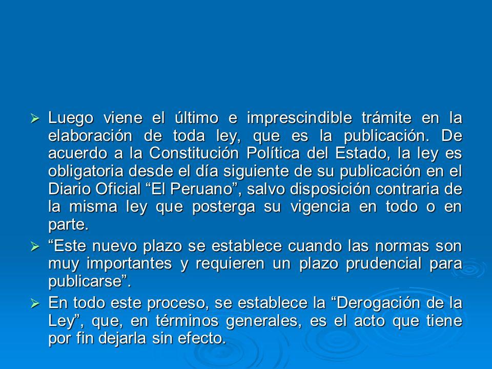 Luego viene el último e imprescindible trámite en la elaboración de toda ley, que es la publicación. De acuerdo a la Constitución Política del Estado, la ley es obligatoria desde el día siguiente de su publicación en el Diario Oficial El Peruano , salvo disposición contraria de la misma ley que posterga su vigencia en todo o en parte.
