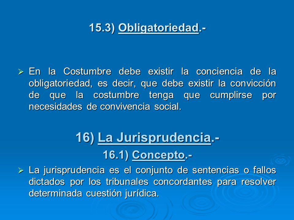 16) La Jurisprudencia.- 15.3) Obligatoriedad.- 16.1) Concepto.-