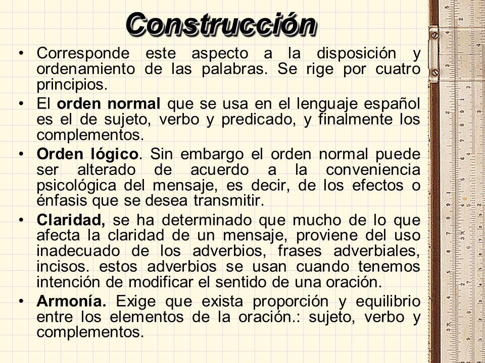 Construcción Corresponde este aspecto a la disposición y ordenamiento de las palabras. Se rige por cuatro principios.