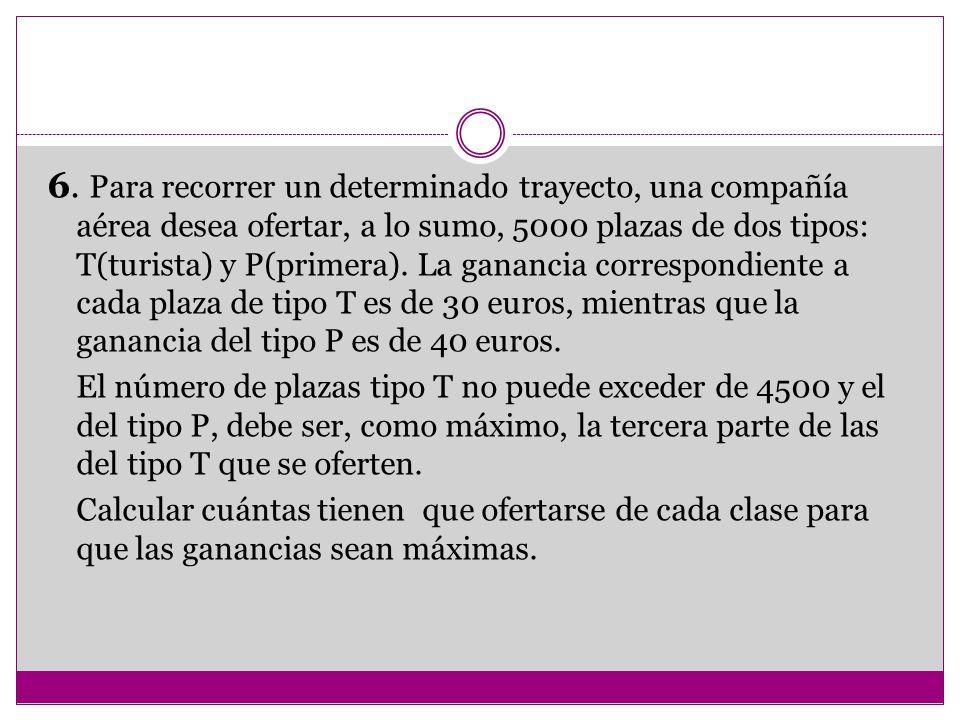 6. Para recorrer un determinado trayecto, una compañía aérea desea ofertar, a lo sumo, 5000 plazas de dos tipos: T(turista) y P(primera). La ganancia correspondiente a cada plaza de tipo T es de 30 euros, mientras que la ganancia del tipo P es de 40 euros.