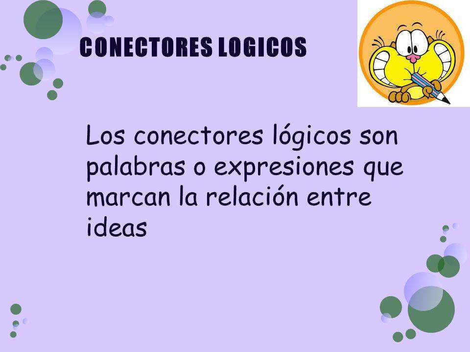 CONECTORES LOGICOS Los conectores lógicos son palabras o expresiones que marcan la relación entre ideas.