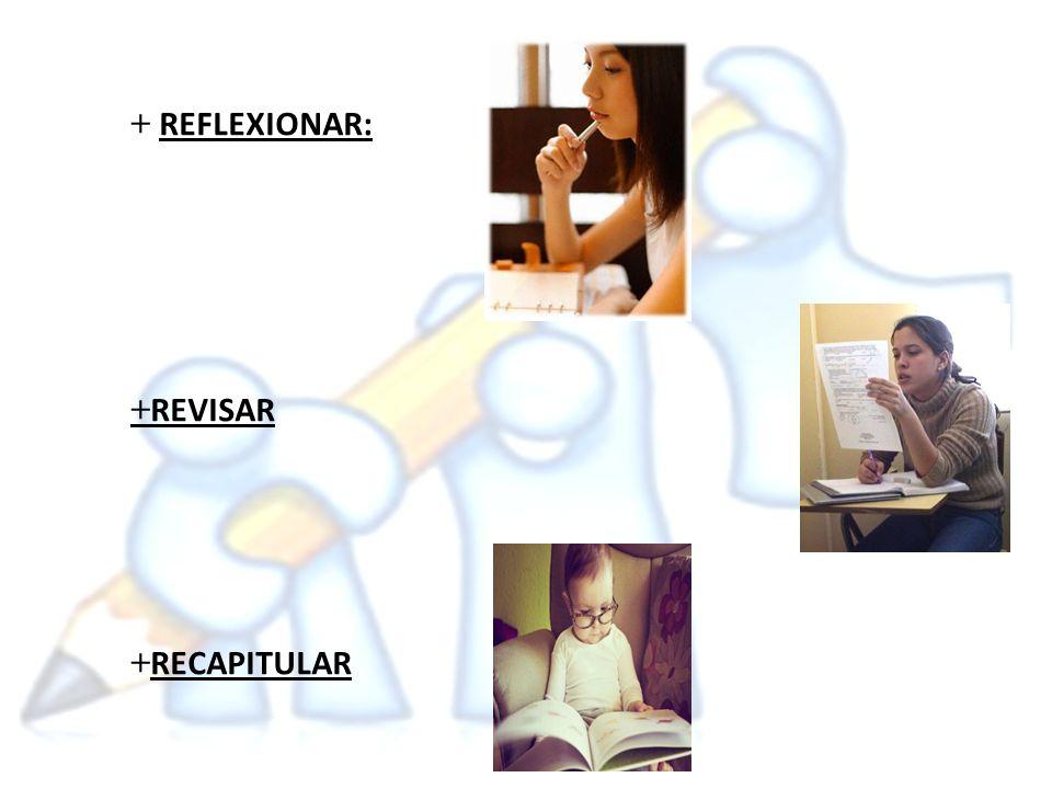 + REFLEXIONAR: +REVISAR +RECAPITULAR