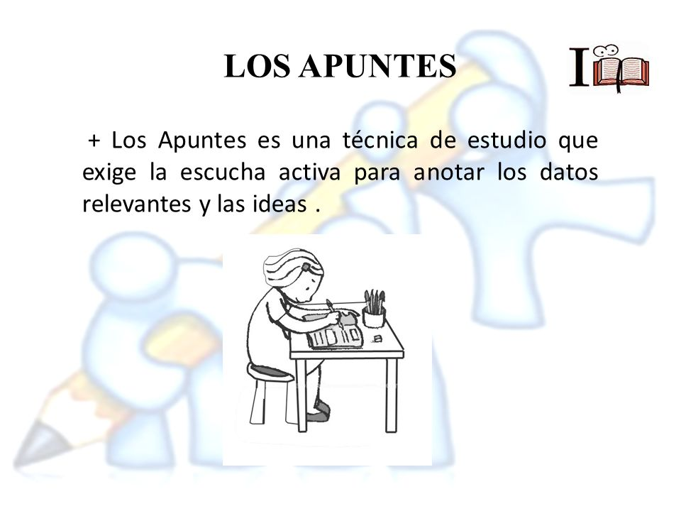 LOS APUNTES + Los Apuntes es una técnica de estudio que exige la escucha activa para anotar los datos relevantes y las ideas .