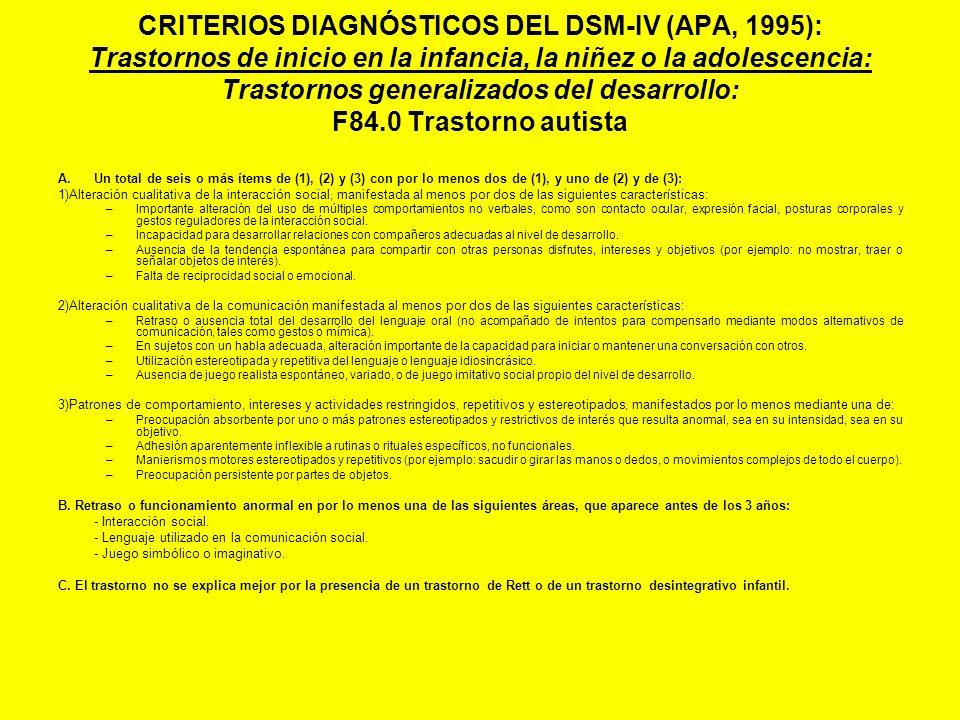 CRITERIOS DIAGNÓSTICOS DEL DSM-IV (APA, 1995): Trastornos de inicio en la infancia, la niñez o la adolescencia: Trastornos generalizados del desarrollo: F84.0 Trastorno autista