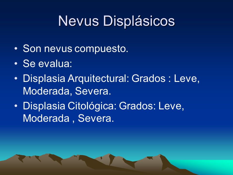 Nevus Displásicos Son nevus compuesto. Se evalua: