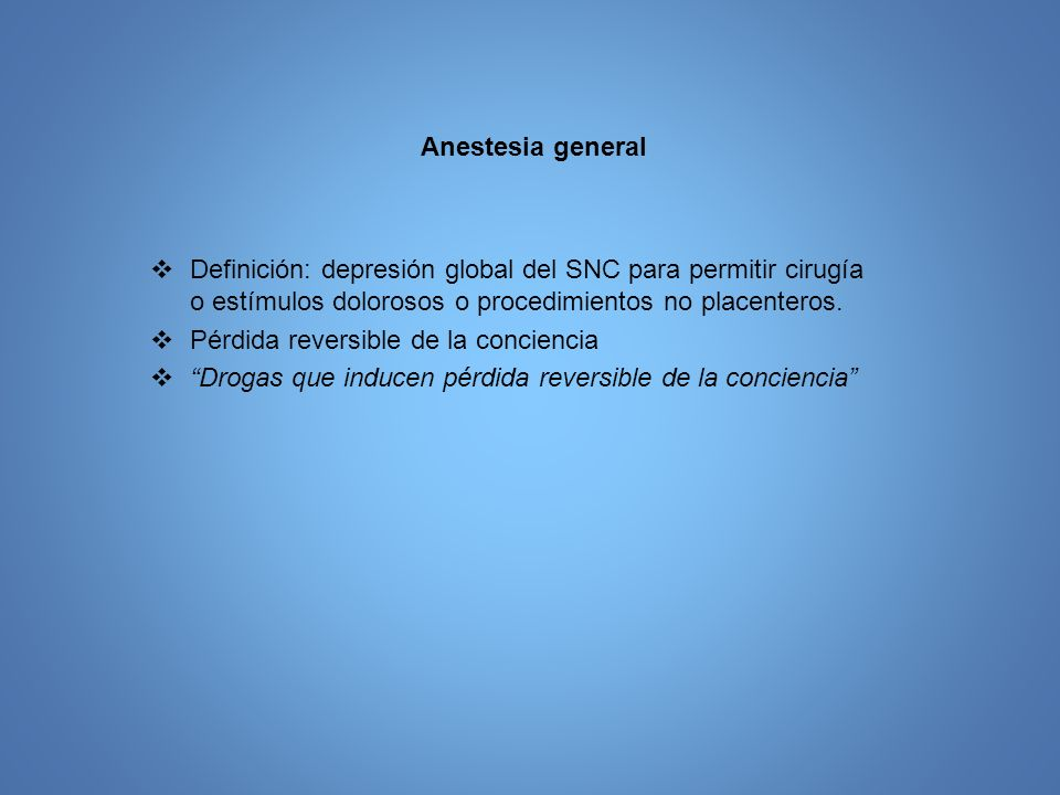 Anestesia general Definición: depresión global del SNC para permitir cirugía o estímulos dolorosos o procedimientos no placenteros.