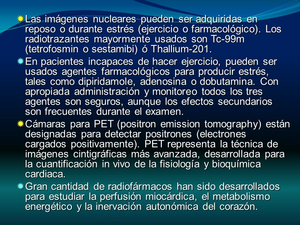 Las imágenes nucleares pueden ser adquiridas en reposo o durante estrés (ejercicio o farmacológico). Los radiotrazantes mayormente usados son Tc-99m (tetrofosmin o sestamibi) ó Thallium-201.