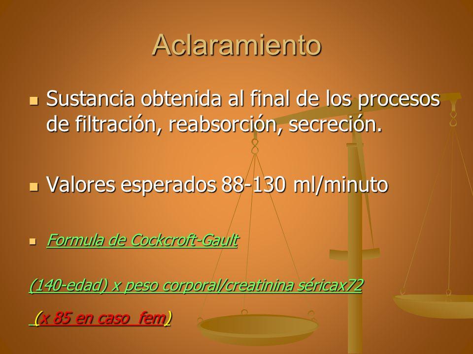 Aclaramiento Sustancia obtenida al final de los procesos de filtración, reabsorción, secreción. Valores esperados 88-130 ml/minuto.