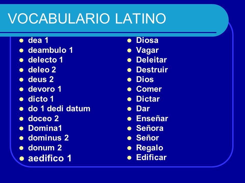 VOCABULARIO LATINO aedifico 1 dea 1 deambulo 1 delecto 1 deleo 2