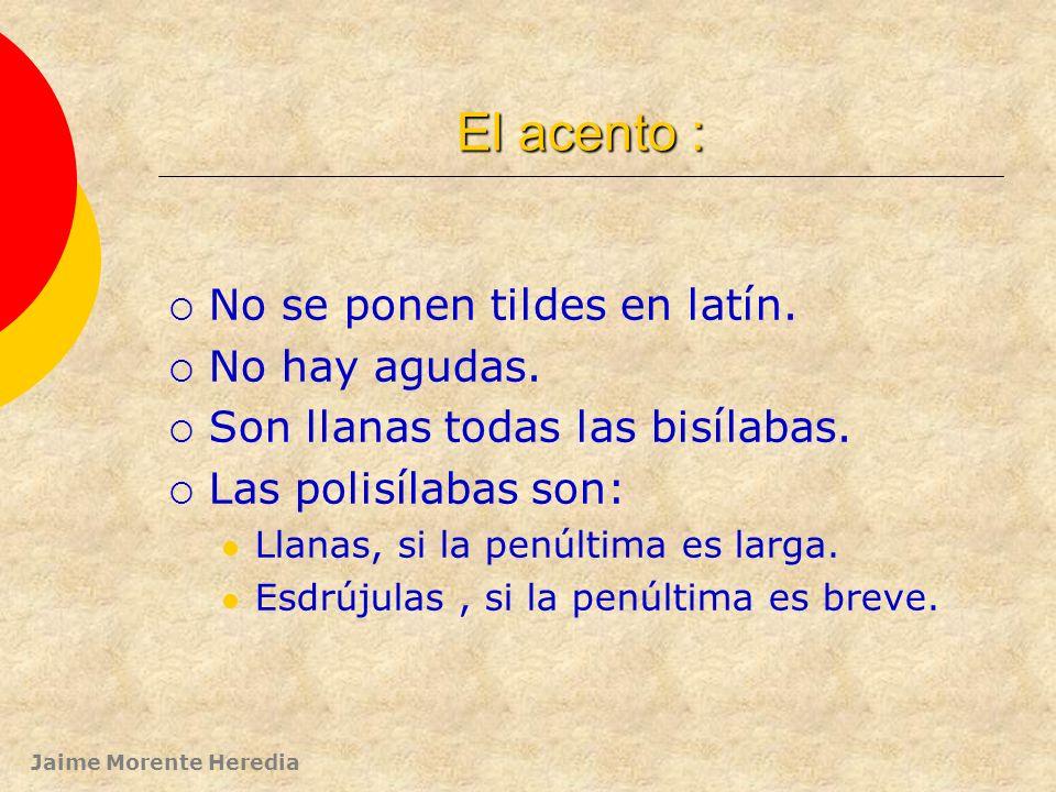 El acento : No se ponen tildes en latín. No hay agudas.